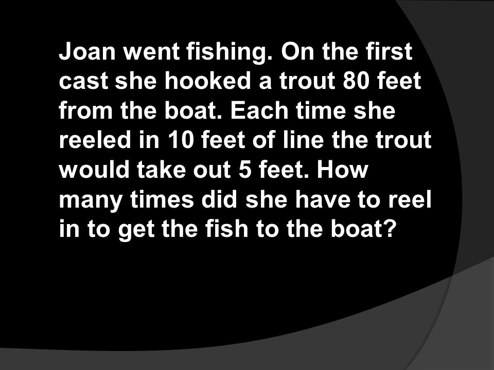 Joan went fishing. On the first cast she hooked a trout 80 feet from the boat. Each time she reeled in 10 feet of line the trout would take out 5 feet