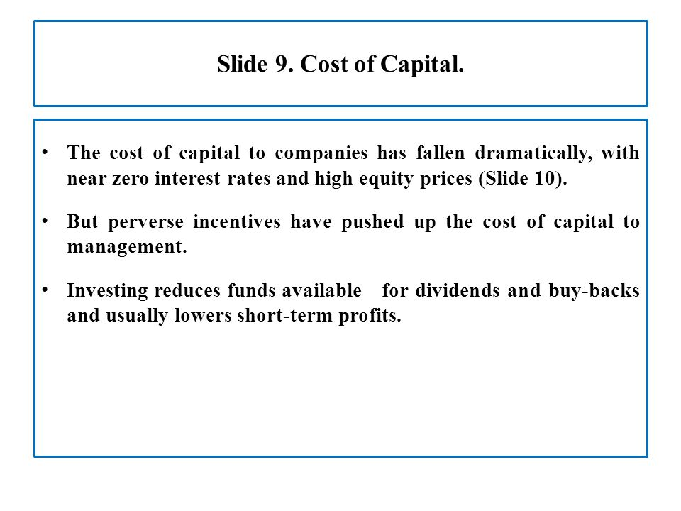 Slide 9. Cost of Capital. The cost of capital to companies has fallen dramatically, with near zero interest rates and high equity prices (Slide 10). B