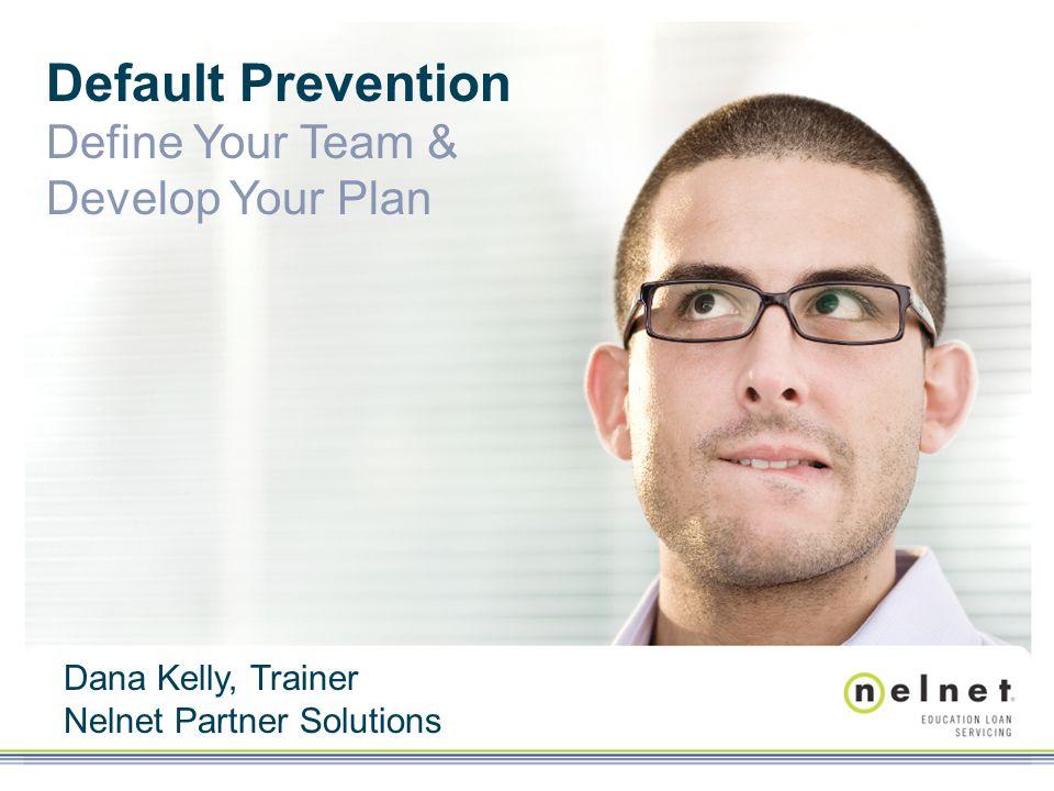 Default Prevention Define Your Team & Develop Your Plan Dana Kelly, Trainer Nelnet Partner Solutions