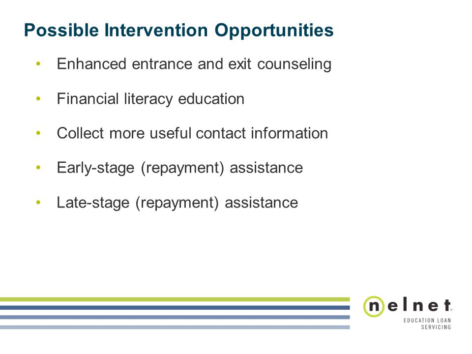 Possible Intervention Opportunities Enhanced entrance and exit counseling Financial literacy education Collect more useful contact information Early-s