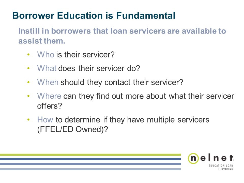 Borrower Education is Fundamental Instill in borrowers that loan servicers are available to assist them. Who is their servicer? What does their servic