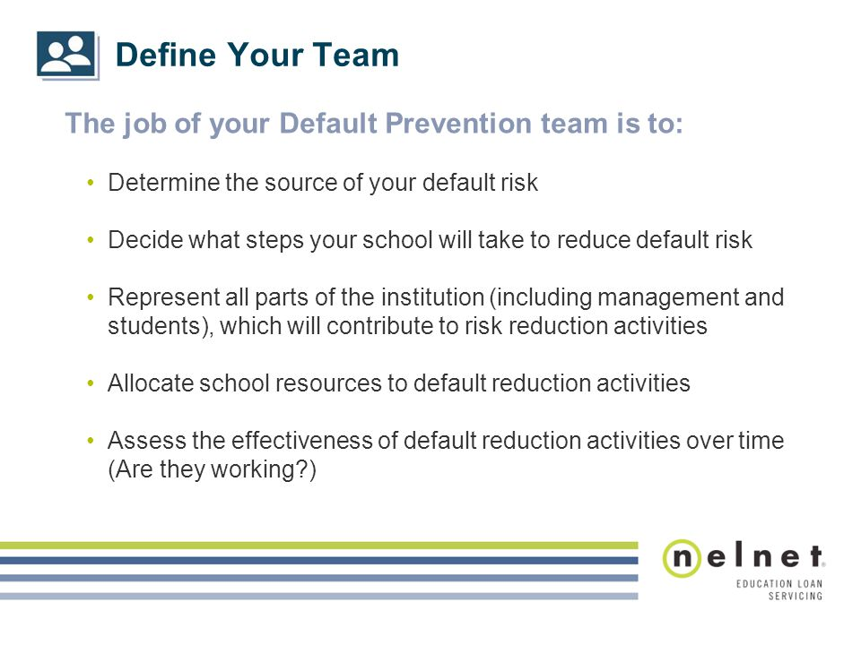 Define Your Team The job of your Default Prevention team is to: Determine the source of your default risk Decide what steps your school will take to r