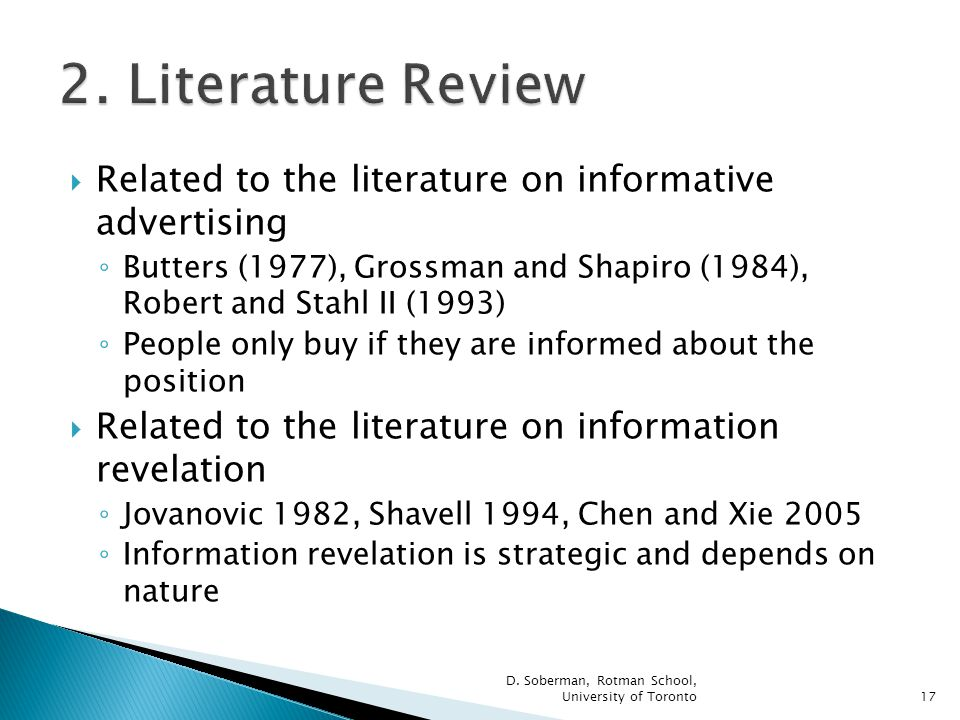 Related to the literature on informative advertising Butters (1977), Grossman and Shapiro (1984), Robert and Stahl II (1993) People only buy if they are informed about the position Related to the literature on information revelation Jovanovic 1982, Shavell 1994, Chen and Xie 2005 Information revelation is strategic and depends on nature D.