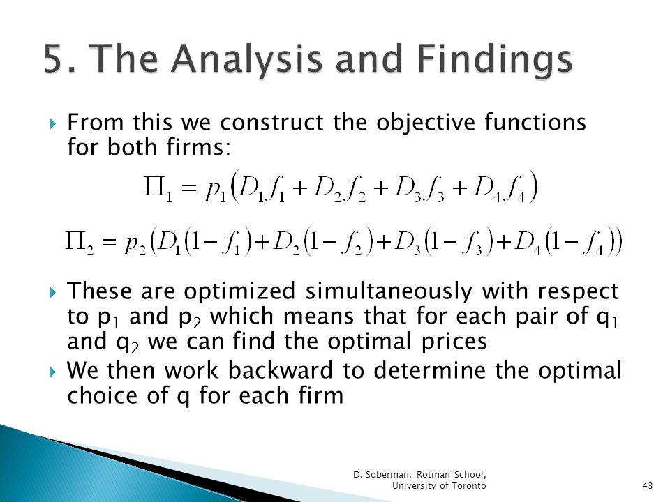 From this we construct the objective functions for both firms: These are optimized simultaneously with respect to p 1 and p 2 which means that for each pair of q 1 and q 2 we can find the optimal prices We then work backward to determine the optimal choice of q for each firm D.