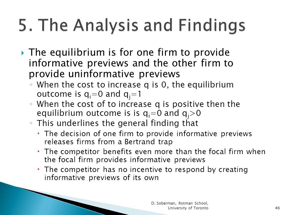 The equilibrium is for one firm to provide informative previews and the other firm to provide uninformative previews When the cost to increase q is 0, the equilibrium outcome is q i =0 and q j =1 When the cost of to increase q is positive then the equilibrium outcome is is q i =0 and q j >0 This underlines the general finding that The decision of one firm to provide informative previews releases firms from a Bertrand trap The competitor benefits even more than the focal firm when the focal firm provides informative previews The competitor has no incentive to respond by creating informative previews of its own D.