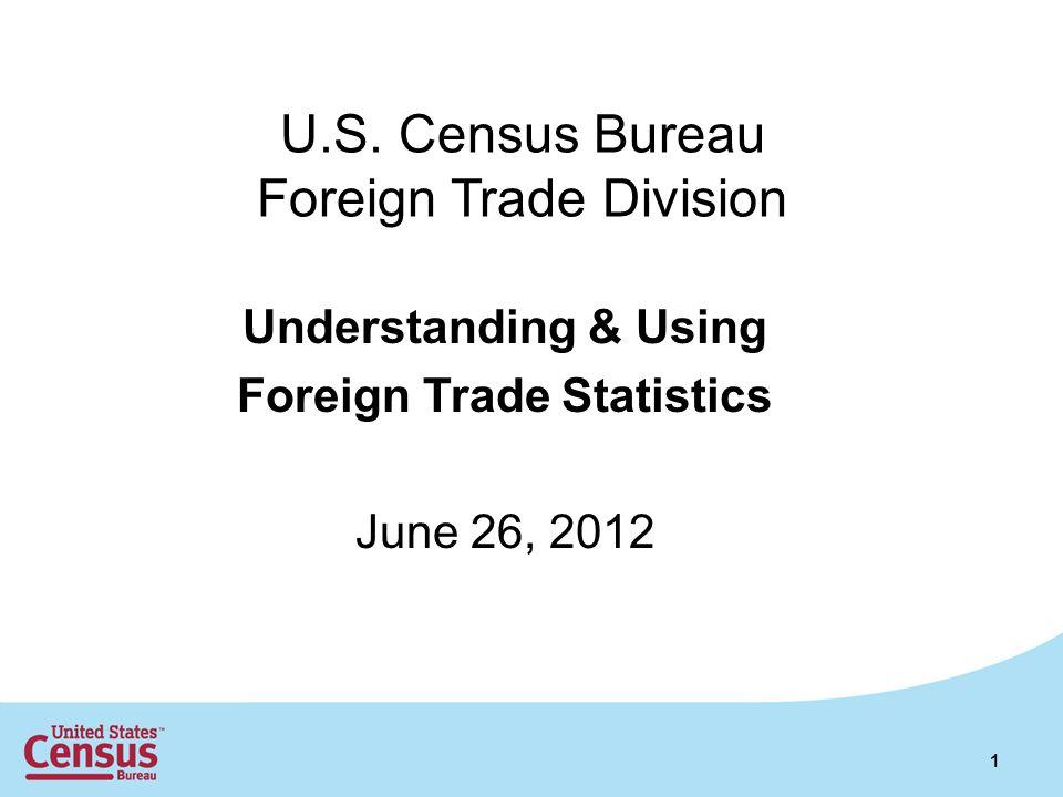 U.S. Census Bureau Foreign Trade Division Understanding & Using Foreign Trade Statistics June 26, 2012 1