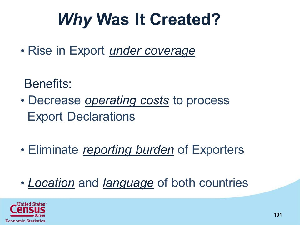 Why Was It Created? Rise in Export under coverage Benefits: Decrease operating costs to process Export Declarations Eliminate reporting burden of Expo