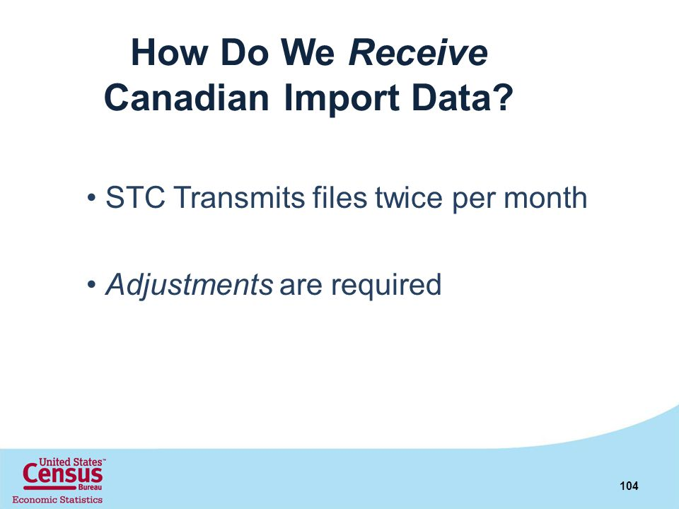 How Do We Receive Canadian Import Data? STC Transmits files twice per month Adjustments are required 104