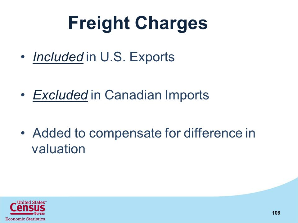 Freight Charges Included in U.S. Exports Excluded in Canadian Imports Added to compensate for difference in valuation 106