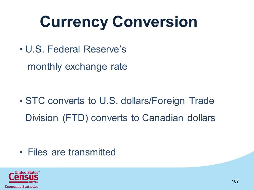 Currency Conversion U.S. Federal Reserves monthly exchange rate STC converts to U.S. dollars/Foreign Trade Division (FTD) converts to Canadian dollars