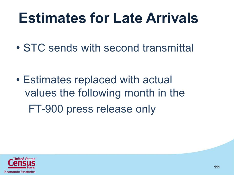 Estimates for Late Arrivals STC sends with second transmittal Estimates replaced with actual values the following month in the FT-900 press release on