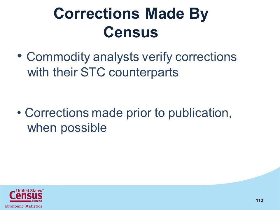 Corrections Made By Census Commodity analysts verify corrections with their STC counterparts Corrections made prior to publication, when possible 113