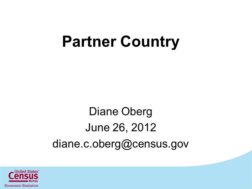 Partner Country Diane Oberg June 26, 2012 diane.c.oberg@census.gov
