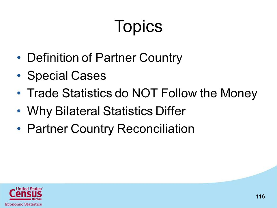 116 Topics Definition of Partner Country Special Cases Trade Statistics do NOT Follow the Money Why Bilateral Statistics Differ Partner Country Reconc