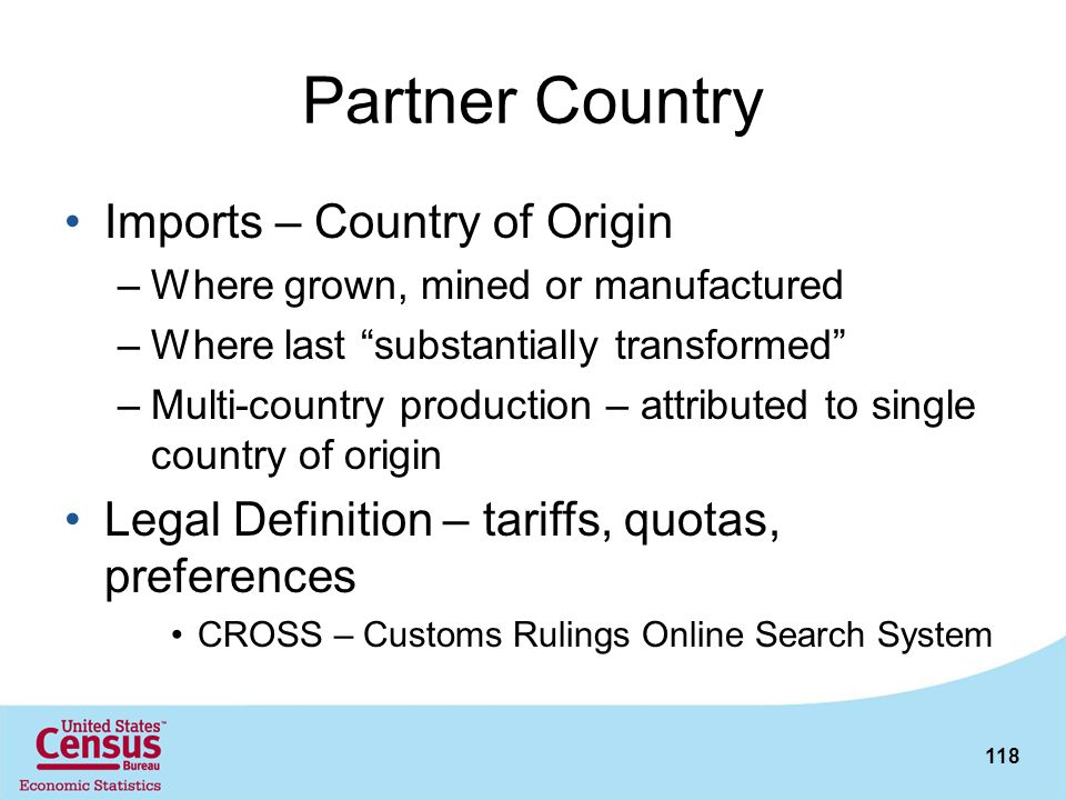 118 Partner Country Imports – Country of Origin –Where grown, mined or manufactured –Where last substantially transformed –Multi-country production –