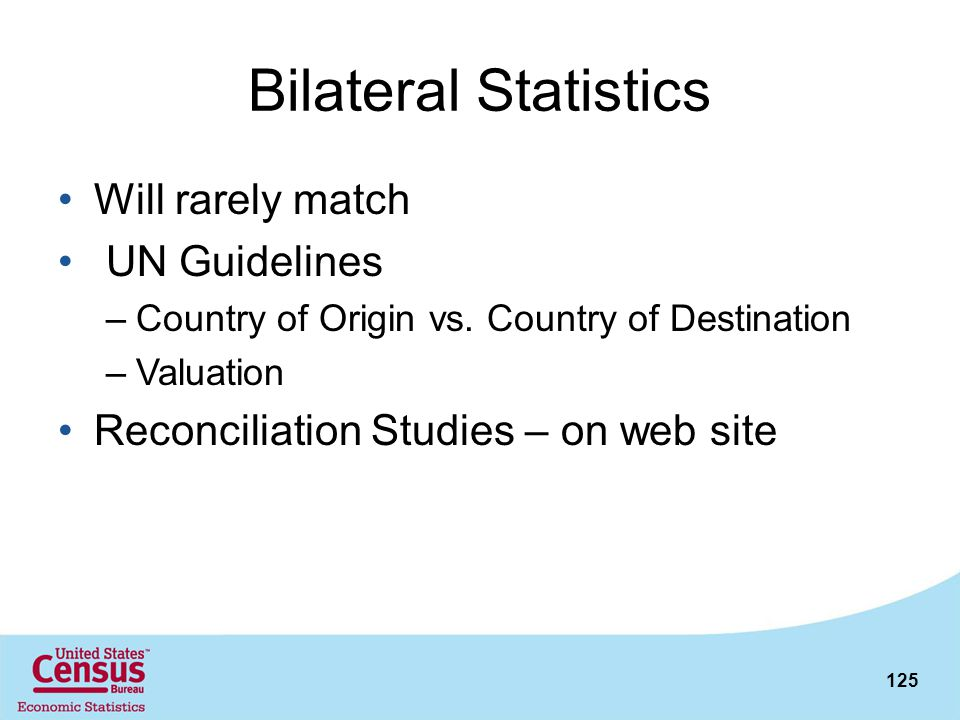 125 Bilateral Statistics Will rarely match UN Guidelines –Country of Origin vs. Country of Destination –Valuation Reconciliation Studies – on web site