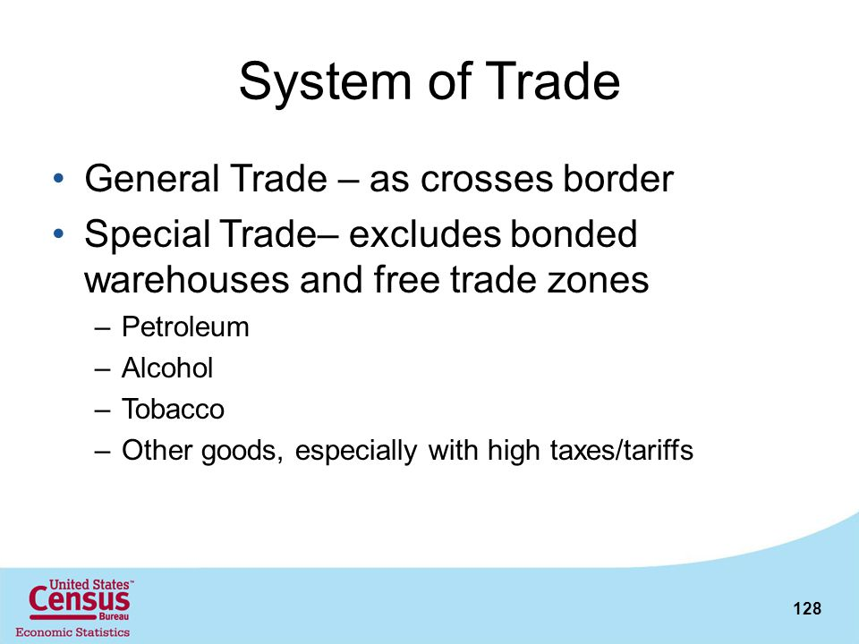 128 System of Trade General Trade – as crosses border Special Trade– excludes bonded warehouses and free trade zones –Petroleum –Alcohol –Tobacco –Oth