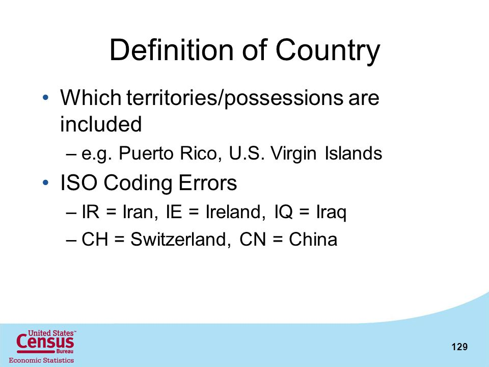 129 Definition of Country Which territories/possessions are included –e.g. Puerto Rico, U.S. Virgin Islands ISO Coding Errors –IR = Iran, IE = Ireland