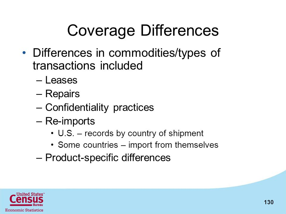 130 Coverage Differences Differences in commodities/types of transactions included –Leases –Repairs –Confidentiality practices –Re-imports U.S. – reco