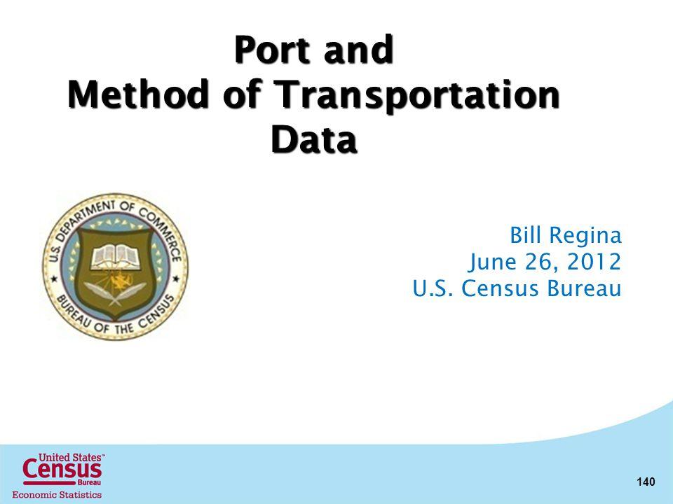140 Bill Regina June 26, 2012 U.S. Census Bureau Port and Method of Transportation Data
