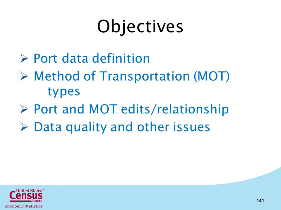 Objectives Port data definition Method of Transportation (MOT) types Port and MOT edits/relationship Data quality and other issues 141
