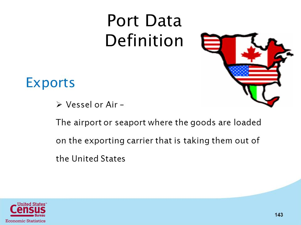 Port Data Definition Exports Vessel or Air – The airport or seaport where the goods are loaded on the exporting carrier that is taking them out of the