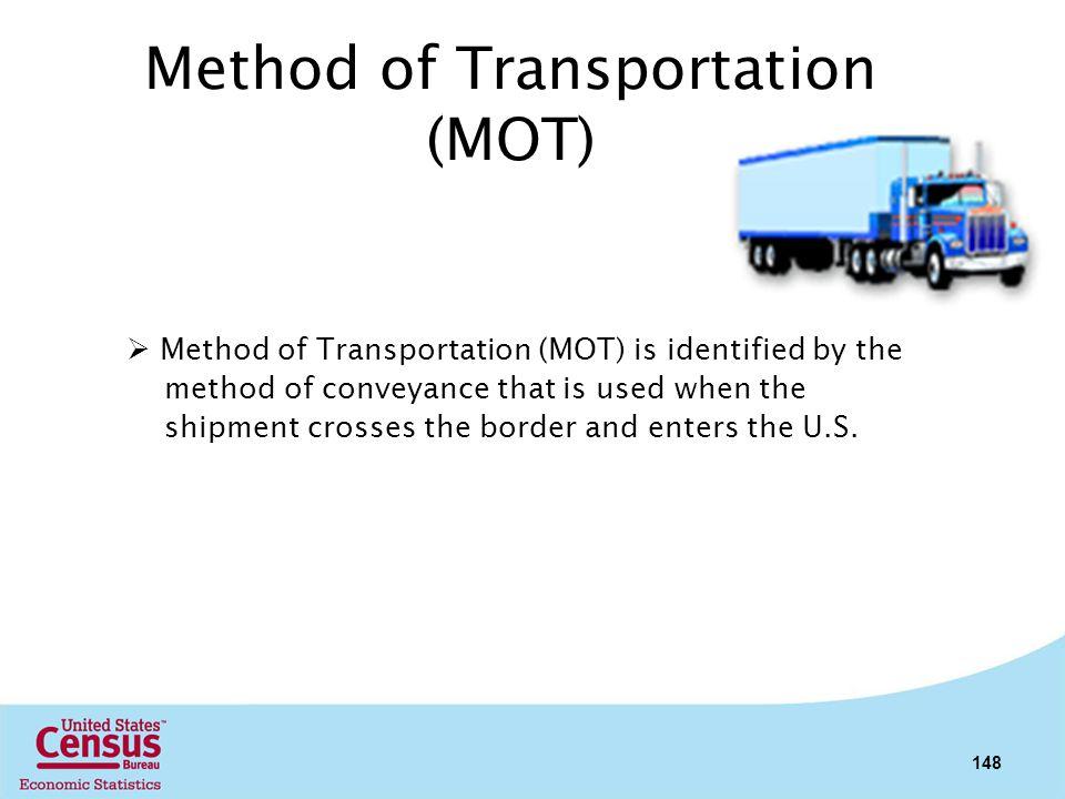Method of Transportation (MOT) Method of Transportation (MOT) is identified by the method of conveyance that is used when the shipment crosses the bor