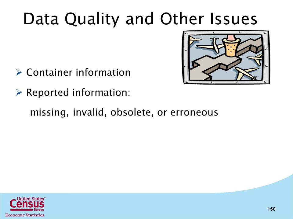 Data Quality and Other Issues Container information Reported information: missing, invalid, obsolete, or erroneous 150