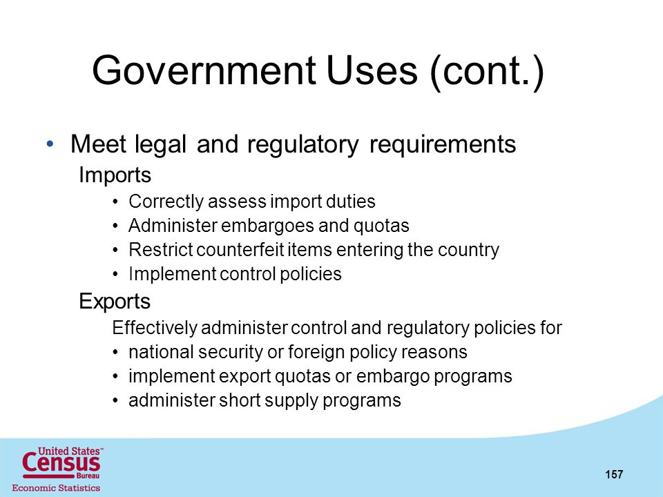 Government Uses (cont.) Meet legal and regulatory requirements Imports Correctly assess import duties Administer embargoes and quotas Restrict counter