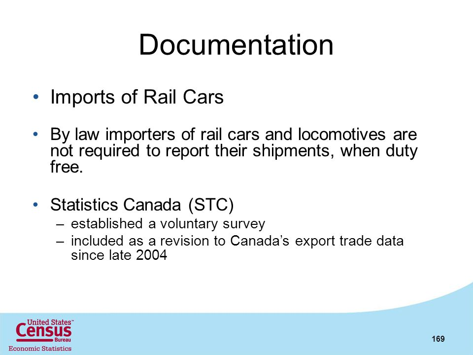 Documentation Imports of Rail Cars By law importers of rail cars and locomotives are not required to report their shipments, when duty free. Statistic