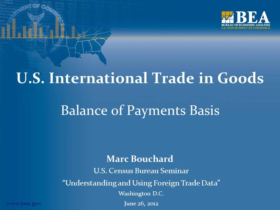 www.bea.gov U.S. International Trade in Goods Balance of Payments Basis Marc Bouchard U.S. Census Bureau Seminar Understanding and Using Foreign Trade
