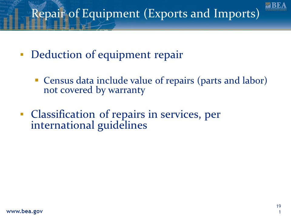www.bea.gov 191 Repair of Equipment (Exports and Imports) Deduction of equipment repair Census data include value of repairs (parts and labor) not cov