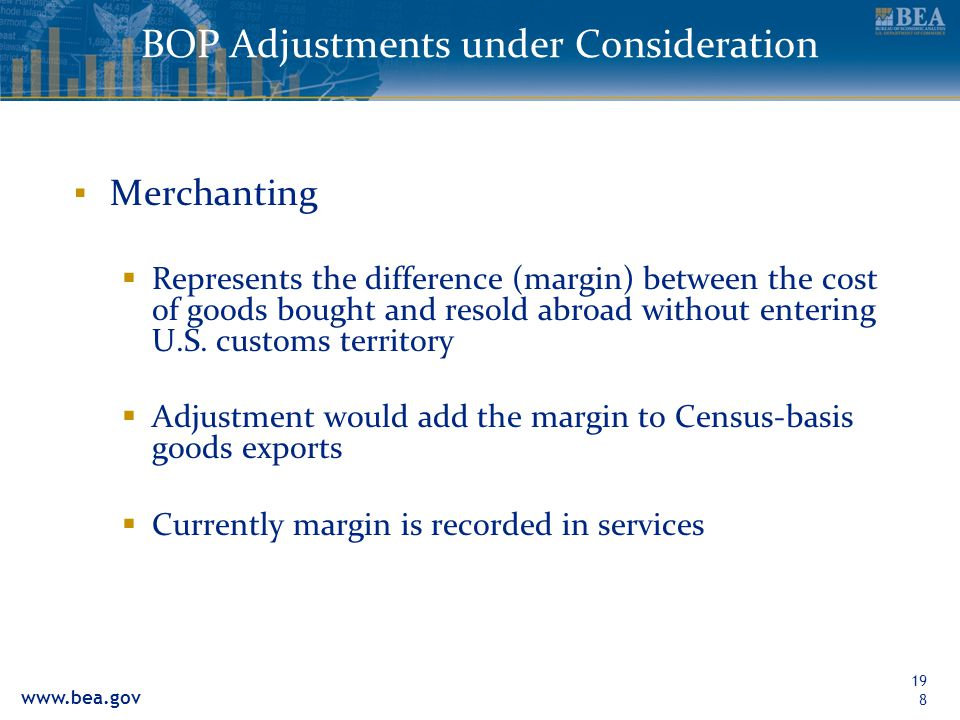 www.bea.gov 198 BOP Adjustments under Consideration Merchanting Represents the difference (margin) between the cost of goods bought and resold abroad