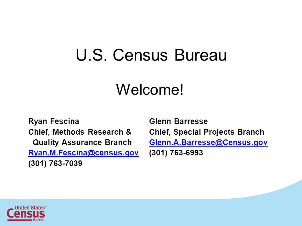U.S. Census Bureau Welcome! Ryan FescinaGlenn Barresse Chief, Methods Research &Chief, Special Projects Branch Quality Assurance BranchGlenn.A.Barress