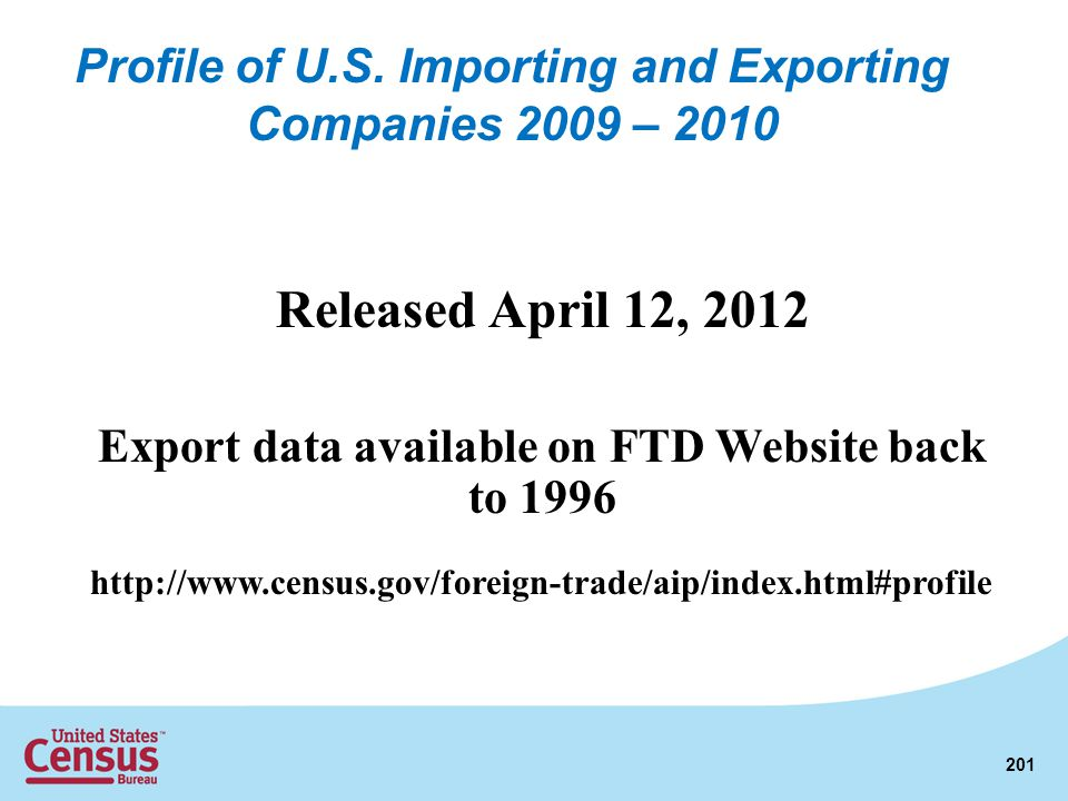 Released April 12, 2012 Export data available on FTD Website back to 1996 http://www.census.gov/foreign-trade/aip/index.html#profile 201 Profile of U.