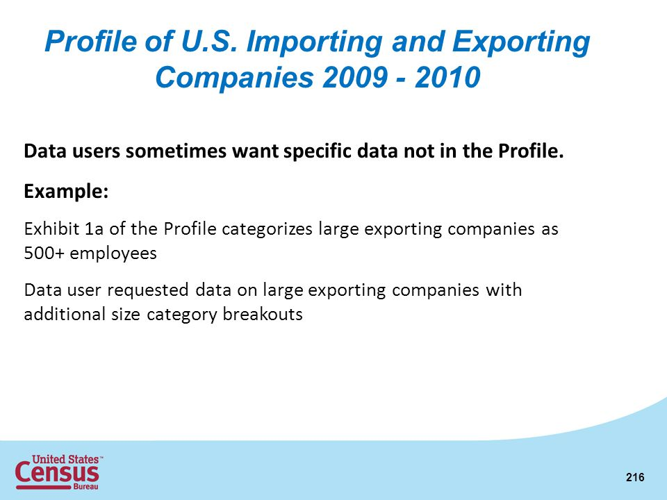 216 Data users sometimes want specific data not in the Profile. Example: Exhibit 1a of the Profile categorizes large exporting companies as 500+ emplo
