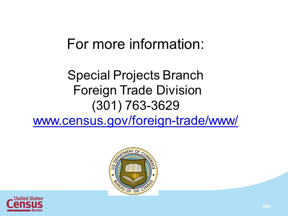 241 For more information: Special Projects Branch Foreign Trade Division (301) 763-3629 www.census.gov/foreign-trade/www/