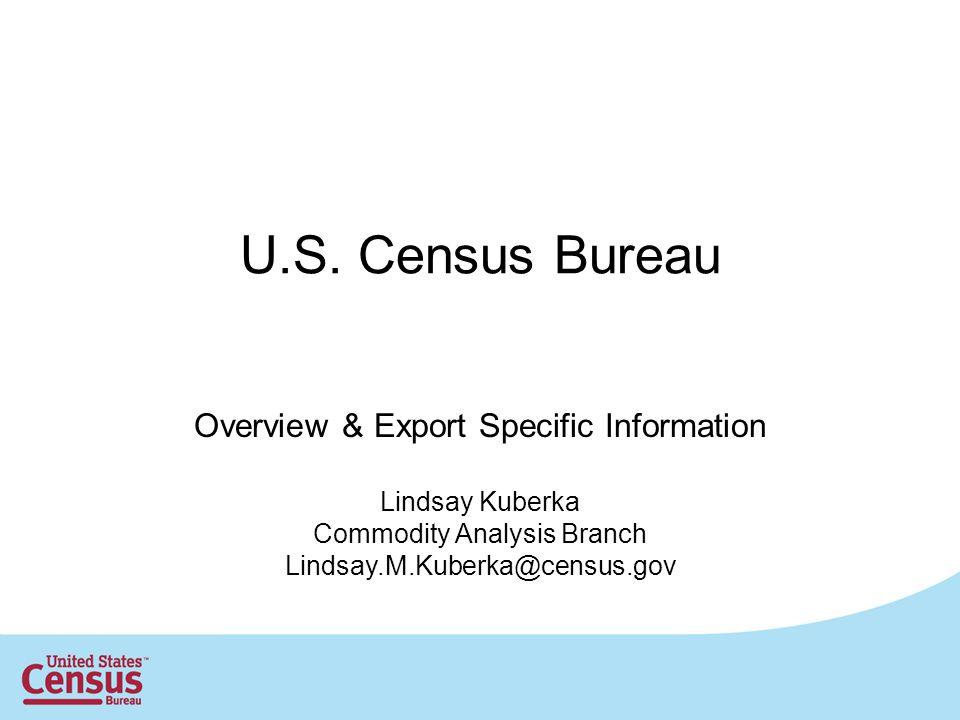 U.S. Census Bureau Overview & Export Specific Information Lindsay Kuberka Commodity Analysis Branch Lindsay.M.Kuberka@census.gov