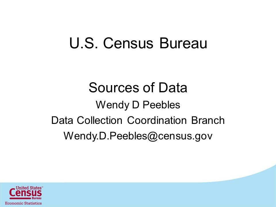 U.S. Census Bureau Sources of Data Wendy D Peebles Data Collection Coordination Branch Wendy.D.Peebles@census.gov