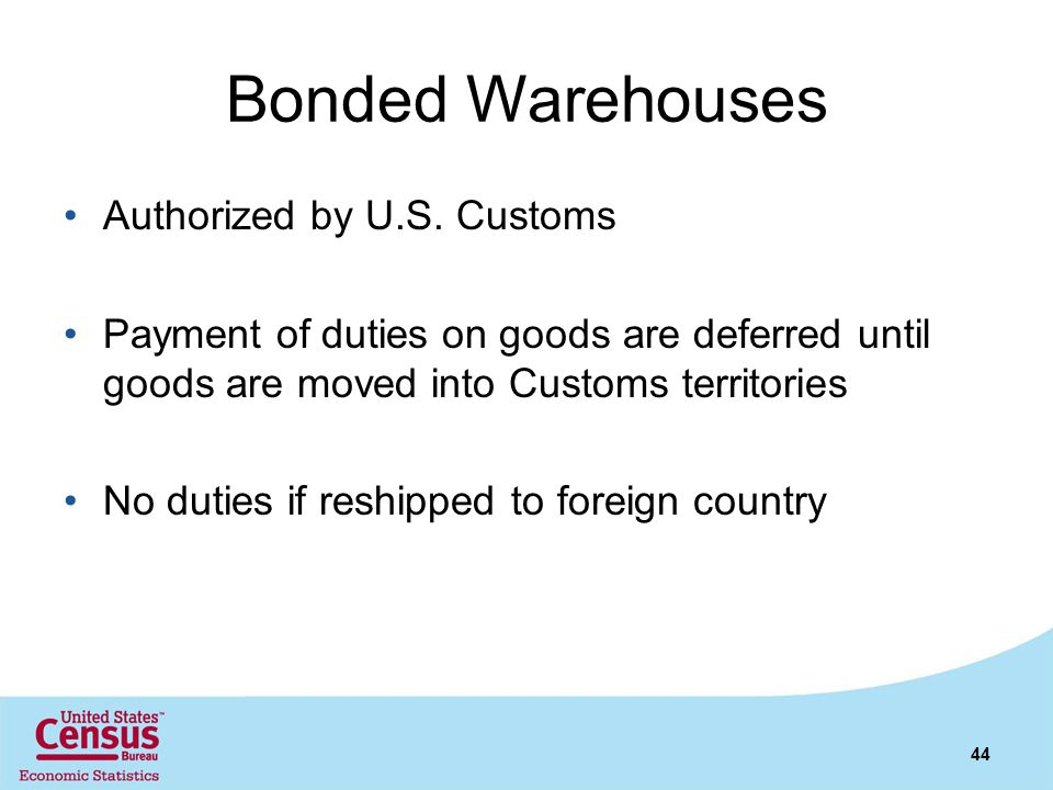 Bonded Warehouses Authorized by U.S. Customs Payment of duties on goods are deferred until goods are moved into Customs territories No duties if reshi