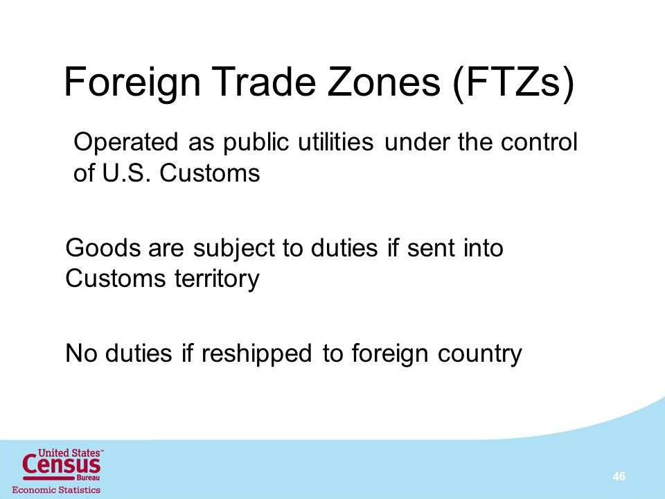 Foreign Trade Zones (FTZs) 46 Operated as public utilities under the control of U.S. Customs Goods are subject to duties if sent into Customs territor