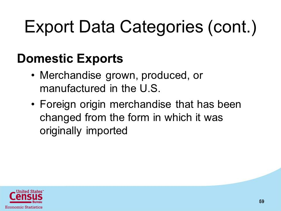 Export Data Categories (cont.) Domestic Exports Merchandise grown, produced, or manufactured in the U.S. Foreign origin merchandise that has been chan