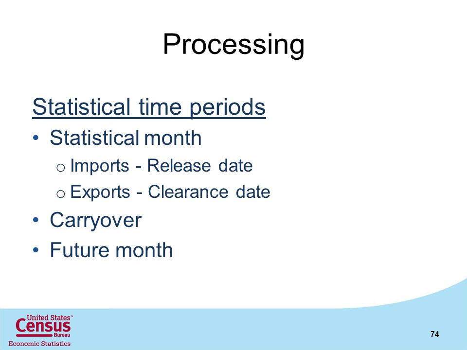 Processing Statistical time periods Statistical month o Imports - Release date o Exports - Clearance date Carryover Future month 74