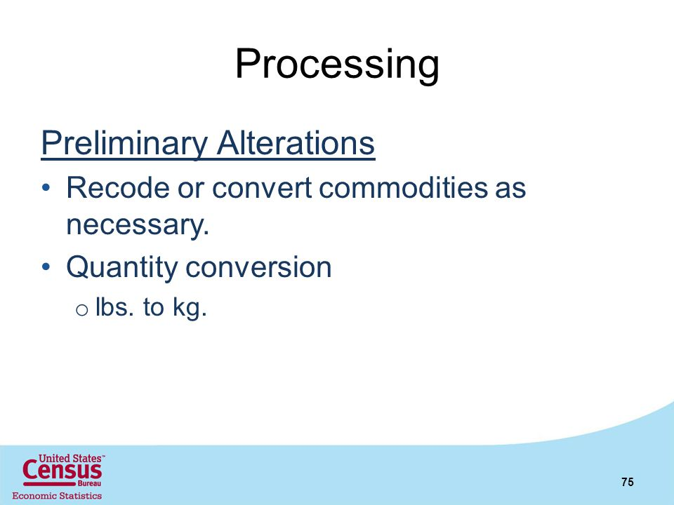 Processing Preliminary Alterations Recode or convert commodities as necessary. Quantity conversion o lbs. to kg. 75