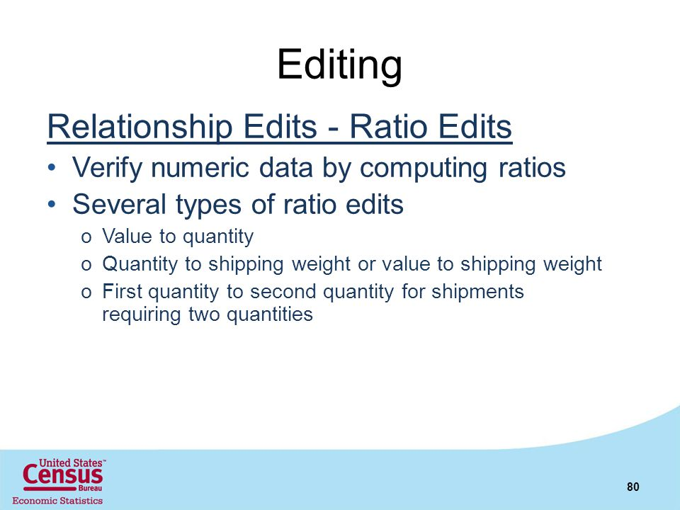 Editing Relationship Edits - Ratio Edits Verify numeric data by computing ratios Several types of ratio edits oValue to quantity oQuantity to shipping