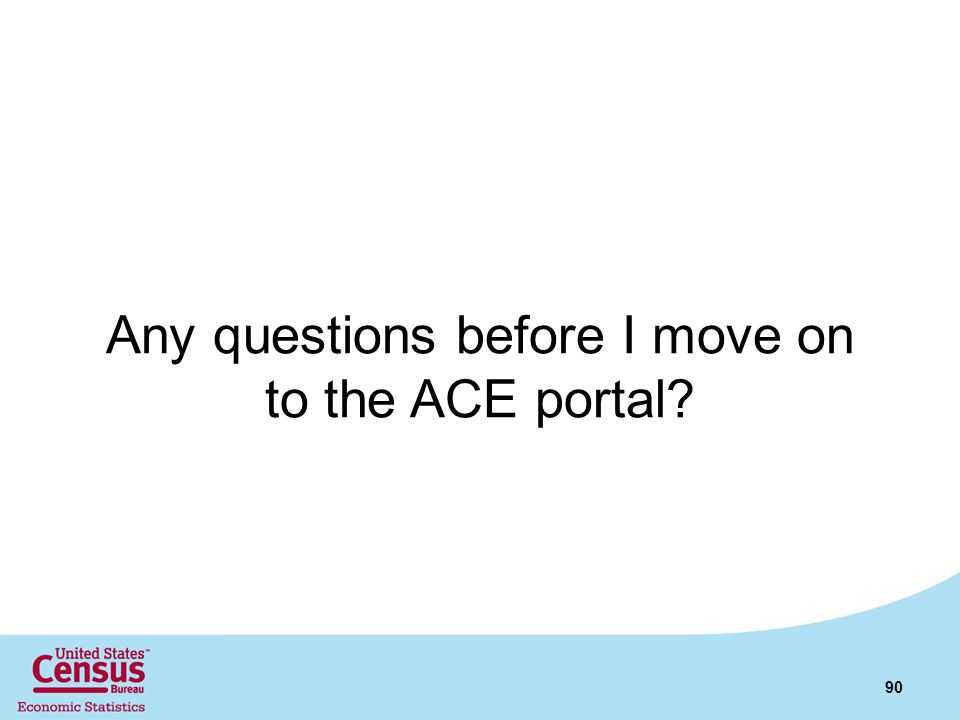 Any questions before I move on to the ACE portal? 90
