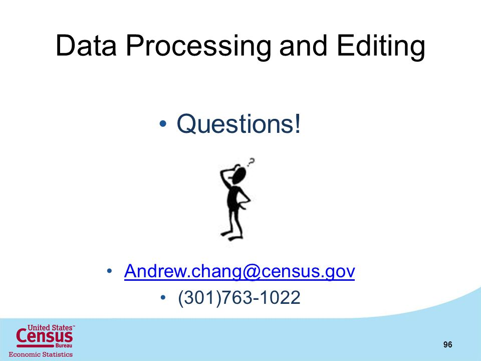Data Processing and Editing Questions! Andrew.chang@census.gov (301)763-1022 96