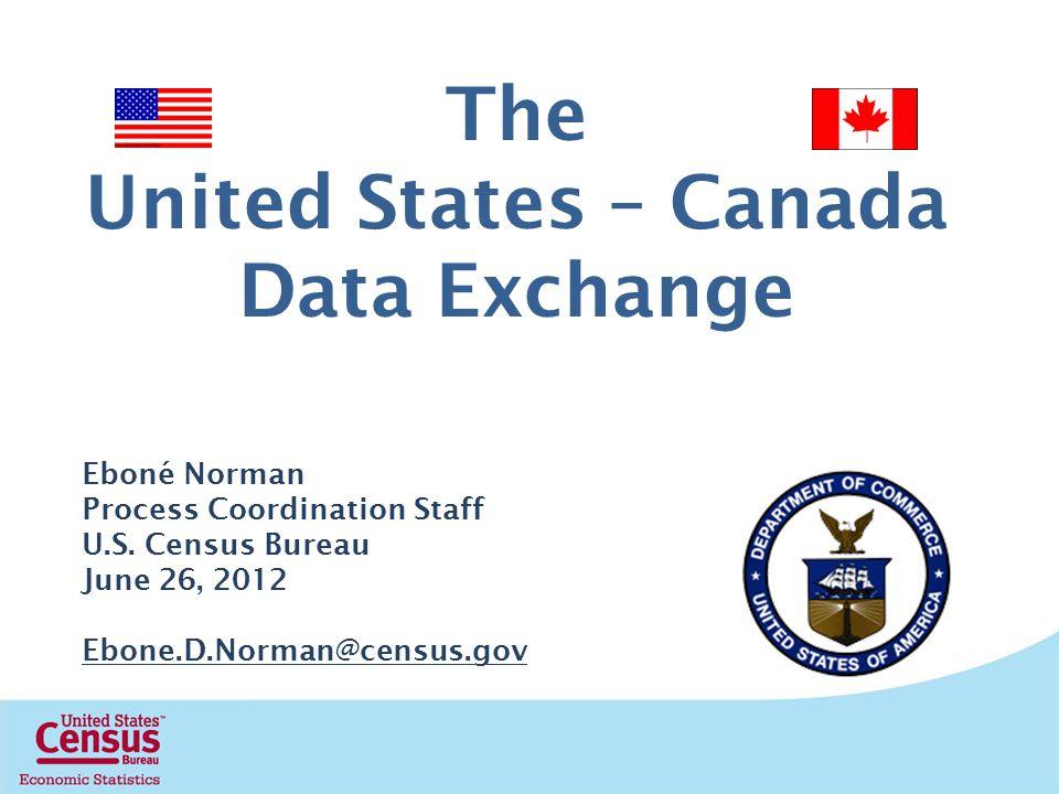 The United States – Canada Data Exchange Eboné Norman Process Coordination Staff U.S. Census Bureau June 26, 2012 Ebone.D.Norman@census.gov