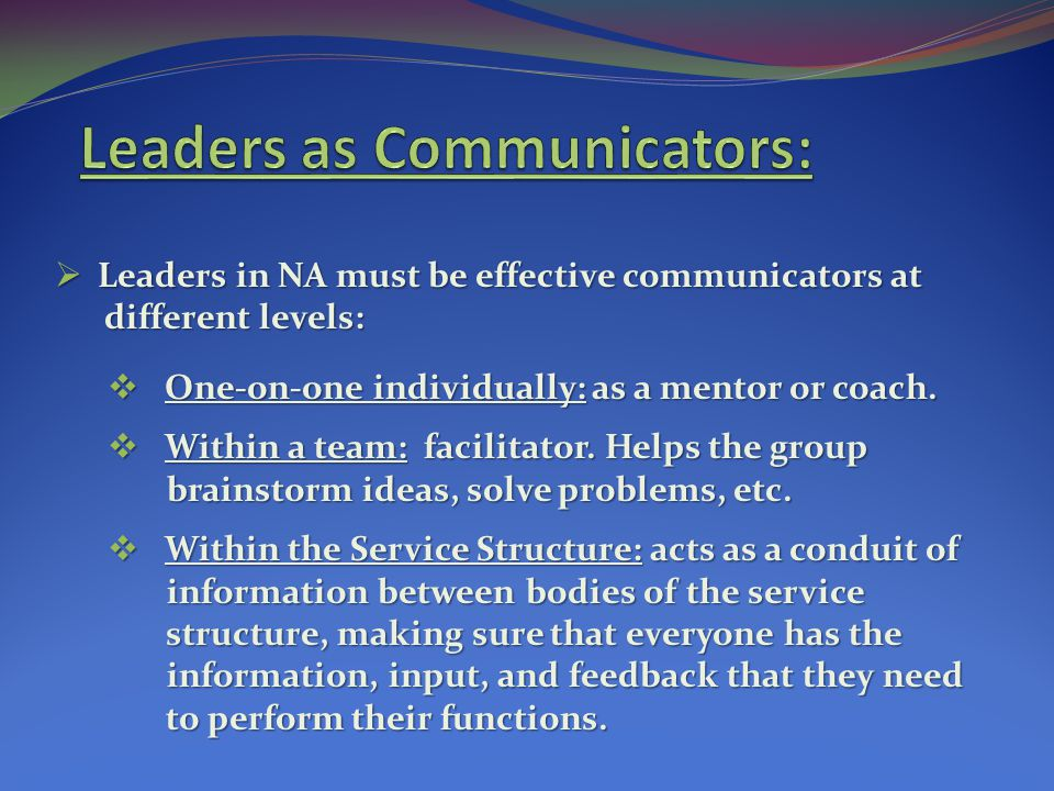Leaders in NA must be effective communicators at Leaders in NA must be effective communicators at different levels: different levels: One-on-one individually: as a mentor or coach.