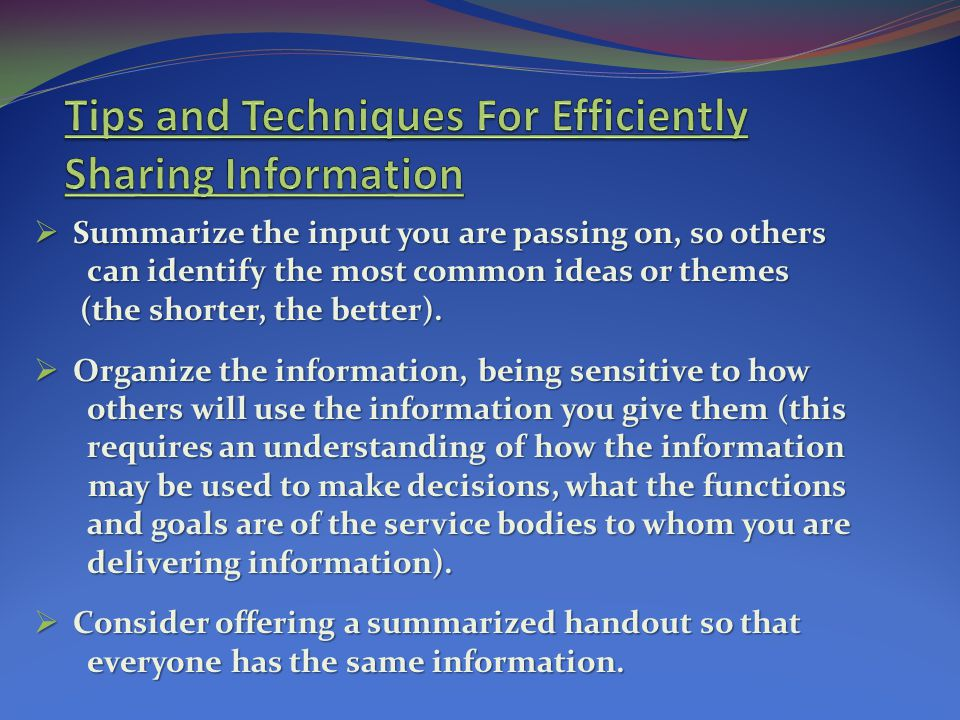 Summarize the input you are passing on, so others Summarize the input you are passing on, so others can identify the most common ideas or themes can identify the most common ideas or themes (the shorter, the better).